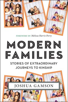 Modern families : stories of extraordinary journeys to kinship / Joshua Gamson ; foreword by Melissa Harris-Perry.