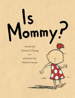 Is Mommy? /  words by Victoria Chang and pictures by Marla Frazee. - words by Victoria Chang and pictures by Marla Frazee.