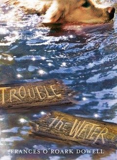 Trouble the water /  Frances O'Roark Dowell. - Frances O'Roark Dowell.