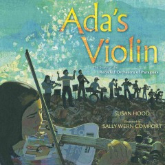Ada's violin : the story of the Recycled Orchestra of Paraguay / Susan Hood ; illustrated by Sally Wern Comport. - Susan Hood ; illustrated by Sally Wern Comport.