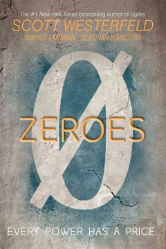 Zeroes /  by Scott Westerfeld, Margo Lanagan, and Deborah Biancotti. - by Scott Westerfeld, Margo Lanagan, and Deborah Biancotti.