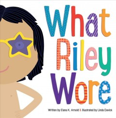What Riley wore /  written by Elana K. Arnold ; illustrated by Linda Davick. - written by Elana K. Arnold ; illustrated by Linda Davick.