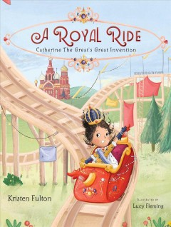A royal ride : Catherine the Great's great invention / Kristen Fulton ; illustrated by Lucy Fleming. - Kristen Fulton ; illustrated by Lucy Fleming.
