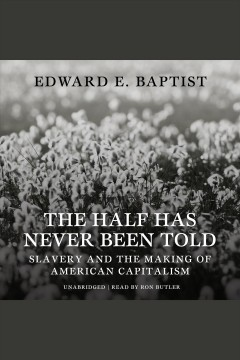 The half has never been told : slavery and the making of American capitalism / by Edward E. Baptist. - by Edward E. Baptist.