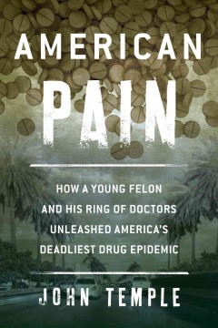 American pain : how a young felon and his ring of doctors unleashed America's deadliest drug epidemic / John Temple.