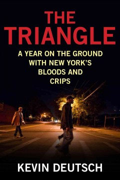The triangle : a year on the ground with New York's Bloods and Crips / Kevin Deutsch.