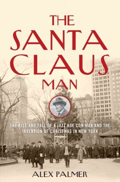 The Santa Claus man : the rise and fall of a Jazz Age con man and the invention of Christmas in New York / Alex Palmer.