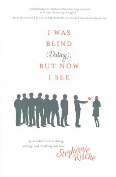 I was blind (dating), but now I see : my misadventures in dating, waiting, and stumbling into love / Stephanie Rische.