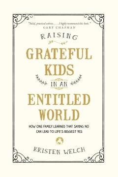 Raising grateful kids in an entitled world : how one family learned that saying no can lead to life's biggest yes / Kristen Welch. - Kristen Welch.