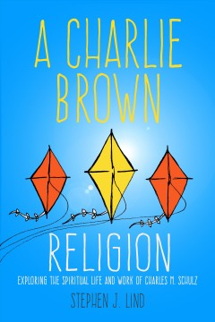 A Charlie Brown religion : exploring the spiritual life and work of Charles M. Schulz / Stephen J. Lind.