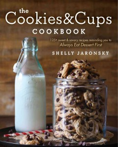 The cookies & cups cookbook : 125+ sweet & savory recipes reminding you to always eat dessert first / Shelly Jaronsky.