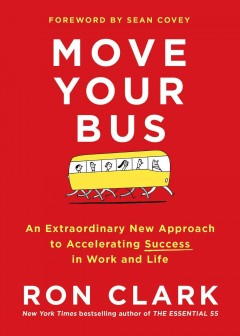 Move your bus : an extraordinary new approach to accelerating success in work and life / Ron Clark ; foreword by Sean Covey. - Ron Clark ; foreword by Sean Covey.