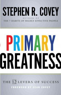 Primary greatness : the 12 levers of success / Stephen R. Covey.