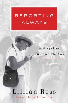 Reporting always : writings from The New Yorker / Lillian Ross. - Lillian Ross.