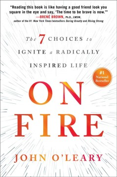 On fire : the 7 choices to ignite a radically inspired life / John O'Leary ; with Cynthia DiTiberio.