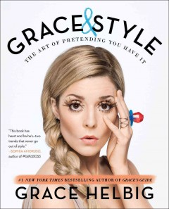 Grace & style : the art of pretending you have it / Grace Helbig.