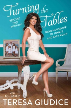 Turning the tables : from housewife to inmate and back again / Teresa Giudice with K.C. Baker.