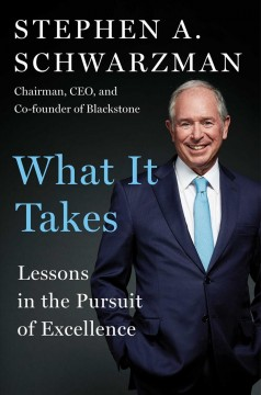 What it takes : lessons in the pursuit of excellence / Stephen A. Schwarzman. - Stephen A. Schwarzman.