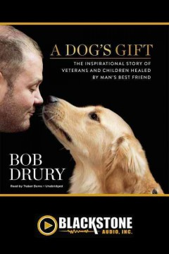 A dog's gift : the inspirational story of veterans and children healed by man's best friend / Bob Drury. - Bob Drury.