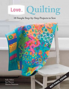 Love... quilting : 18 simple step-by-step projects to sew / [quilting patterns by Sally Ablett, Marion Patterson and Susan A. Warren].