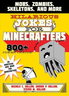Hilarious jokes for Minecrafters : mobs, creepers, skeletons, and more / Michele C. Hollow, Jordon P. Hollow, and Steven M. Hollow ; Illustrations by Amanda Brack. - Michele C. Hollow, Jordon P. Hollow, and Steven M. Hollow ; Illustrations by Amanda Brack.