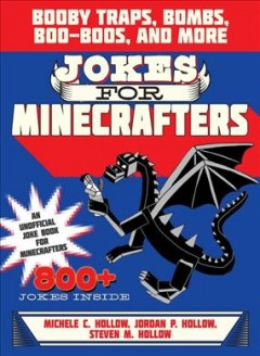 Jokes for Minecrafters : booby traps, bombs, boo-boos, and more / Michele C. Hollow, Jordon P. Hollow, Steven M. Hollow. - Michele C. Hollow, Jordon P. Hollow, Steven M. Hollow.