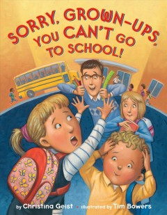 Sorry, grown-ups, you can't go to school! /  by Christina Geist ; illustrated by Tim Bowers. - by Christina Geist ; illustrated by Tim Bowers.