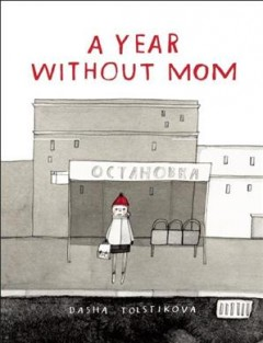 A year without mom /  written and illustrated by Dasha Tolstikova. - written and illustrated by Dasha Tolstikova.