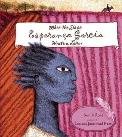 When the slave Esperança Garcia wrote a letter /  written by Sonia Rosa ; illustrated by Luciana Justiniani Hees ; translated by Jane Springer. - written by Sonia Rosa ; illustrated by Luciana Justiniani Hees ; translated by Jane Springer.