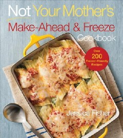 Not your mother's make-ahead and freeze cookbook /  Jessica Fisher. - Jessica Fisher.