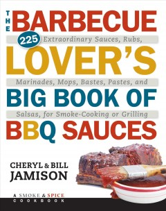 The barbecue lover's big book of BBQ sauces : 225 extraordinary sauces, rubs, marinades, mops, bastes, pastes, and salsas, for smoke-cooking or grilling / Cheryl and Bill Jamison.