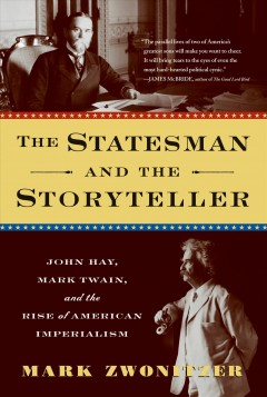 The statesman and the storyteller : John Hay, Mark Twain, and the rise of American imperialism / by Mark Zwonitzer.