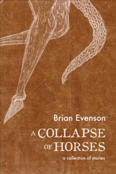 A collapse of horses : stories / Brian Evenson. - Brian Evenson.
