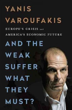 And the weak suffer what they must? : Europe's crisis and America's economic future / Yanis Varoufakis.