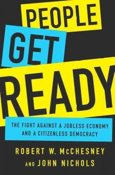 People get ready : the fight against a jobless economy and a citizenless democracy / Robert W. McChesney and John Nichols.