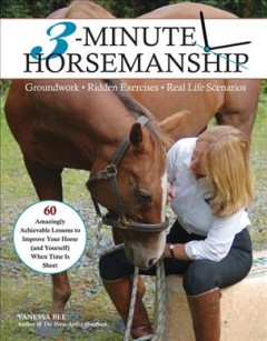 3-minute horsemanship : 60 amazingly achievable lessons to improve your horse when time is short / Vanessa Bee. - Vanessa Bee.