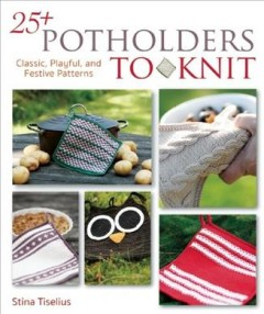 25+ potholders to knit : classic, playful, and festive patterns / Stina Tiselius.