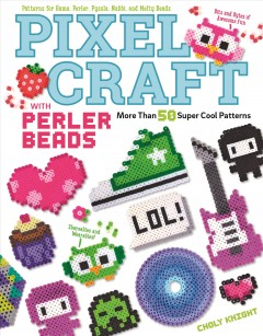 Pixel craft with Perler beads : more than 50 super cool patterns / Choly Knight. - Choly Knight.