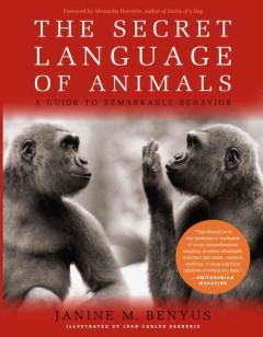 The secret language of animals : a guide to remarkable behavior - Janine M. Benyus ; illustrations by Juan Carlos Barberis ; foreword by Alexandra Horowitz.