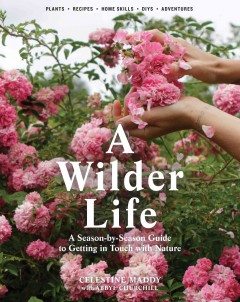 A wilder life : a season-by-season guide to getting in touch with nature / Celestine Maddy with Abbye Churchill.