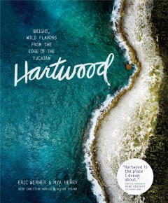 Hartwood : bright, wild flavors from the edge of the Yucatán / Eric Werner and Mya Henry, with Christine Muhlke and Oliver Strand ; foreword by Rene Redzepi ; photographs by Gentl & Hyers. - Eric Werner and Mya Henry, with Christine Muhlke and Oliver Strand ; foreword by Rene Redzepi ; photographs by Gentl & Hyers.