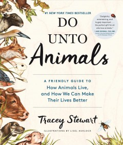 Do unto animals : a friendly guide to how animals live, and how we can make their lives better / Tracey Stewart ; illustrations by Lisel Ashlock.