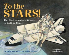 To the stars! : first American woman to walk in space / Carmella Van Vleet, Dr. Kathy Sullivan ; illustrated by Nicole Wong. - Carmella Van Vleet, Dr. Kathy Sullivan ; illustrated by Nicole Wong.