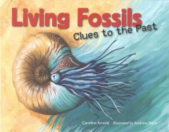 Living fossils : clues to the past / Caroline Arnold ; Illustrated by Andrew Plant. - Caroline Arnold ; Illustrated by Andrew Plant.