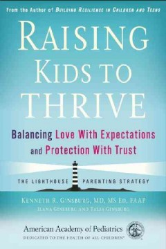 Raising kids to thrive : balancing love with expectations and protection with trust / Kenneth R. Ginsburg, MD, MS ED, FAAP, Ilana Ginsburg and Talia Ginsburg.