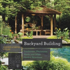 Backyard building : treehouses, sheds, arbors, gates and other garden projects - Jeanie & David Stiles.