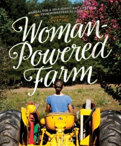 Woman-powered farm : manual for a self-sufficient lifestyle from homestead to field / Audrey Levatino. - Audrey Levatino.