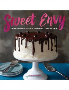 Sweet envy : deceptively easy desserts, designed to steal the show / Seton Rossini. - Seton Rossini.