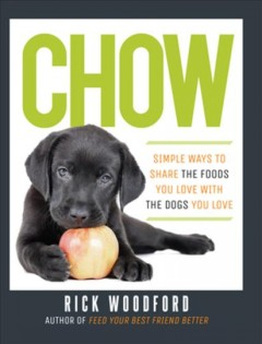 Chow : simple ways to share the foods you love with the dogs you love / Rick Woodford. - Rick Woodford.