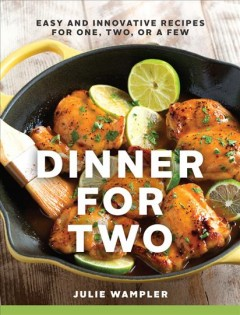 Dinner for two : easy and innovative recipes for one, two, or a few / Julie Wampler. - Julie Wampler.